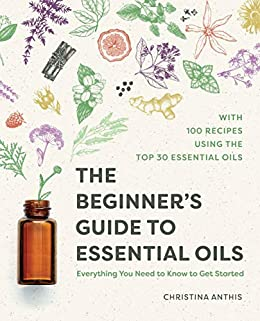 The Beginner's Guide to Essential Oils: Everything You Need to Know to Get Started by [Christina  Anthis]