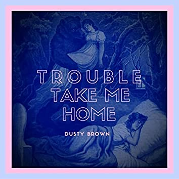 Trouble Take Me Home