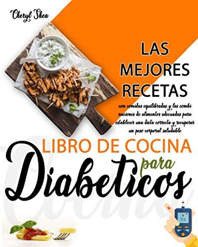 Libro De Cocina Para Diabéticos: Las Mejores Recetas, Con Comidas Equilibradas Y Las Combinaciones De Alimentos Adecuadas Para Establecer Una Dieta Correcta Y Recuperar Un Peso Corporal Saludable