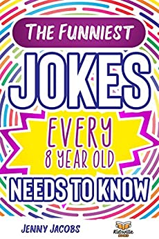 The Funniest Jokes EVERY 8 Year Old Needs to Know: 501 Awesome Jokes, Riddles, Knock Knocks, Tongue Twisters & Rib Ticklers For 8 Year Old Children