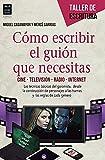 Cómo Escribir El Guión Que Necesitas: Cine - Televisión - Radio - Internet (Taller De Escritura)