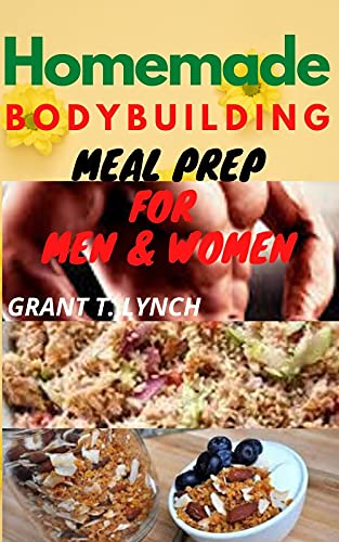 Homemade Bodybuilding Meal Prep For Men & Women: A Quick & Easy Guide To Home Kitchen-Made Recipes For Fat Burning, Muscle Building, Good Body Physique and Fitness