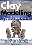 Clay Modelling for Beginners: An Essential Guide to Getting Started in the Art of Sculpting Clay ~ ( Clay Modelling   Clay Modeling   Clay Art )