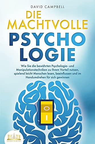 DIE MACHTVOLLE PSYCHOLOGIE: Wie Sie die bewährten Psychologie- und Manipulationstechniken zu Ihrem Vorteil nutzen, spielend leicht Menschen lesen, beeinflussen und im Handumdrehen für sich gewinnen