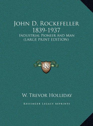 John D. Rockefeller 1839-1937: Industrial Pioneer and Man