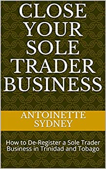 Close Your Sole Trader Business: How to De-Register a Sole Trader Business in Trinidad and Tobago by [Antoinette Sydney]