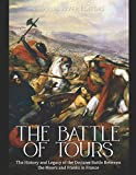The Battle of Tours: The History and Legacy of the Decisive Battle Between the Moors and Franks in France