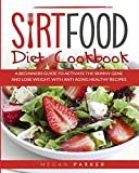 SIRTFOOD DIET COOKBOOK: A BEGINNERS GUIDE TO ACTIVATE THE SKINNY GENE AND LOSE WEIGHT. WITH ANTIAGING HEALTHY RECIPES