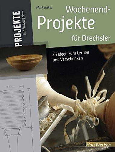 Wochenend-Projekte für Drechsler: 25 Ideen zum Lernen und Verschenken (Projekte für Holzwerker)