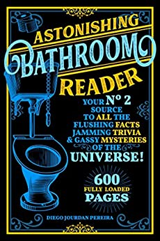 Astonishing Bathroom Reader: Your No.2 Source to All the Flushing Facts, Jamming Trivia, & Gassy Mysteries of the Universe! by [Diego Jourdan Pereira]