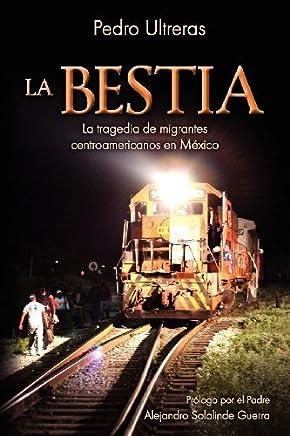 La Bestia, la tragedia de migrantes centroamericanos en Mxico (Spanish Edition) by Pedro Ultreras(2012-03-21)