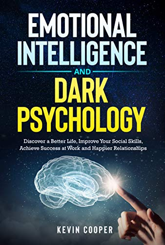 Emotional Intelligence and Dark Psychology: Discover a Better Life, Improve Your Social Skills, Achieve Success at Work and Happier Relationships (English Edition)