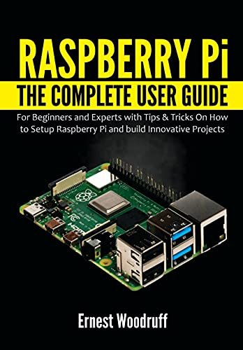 Raspberry Pi: The Complete User Guide for Beginners and Experts with Tips & Tricks On How to Setup Raspberry Pi and build Innovative Projects (English Edition)
