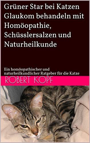 Grüner Star bei Katzen - Glaukom behandeln mit Homöopathie, Schüsslersalzen und Naturheilkunde: Ein homöopathischer und naturheilkundlicher Ratgeber für die Katze