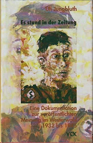 Es stand in der Zeitung. Für »Volk und Gott, Deutschland und Christentum« - »Kampf den Staatsfeinden und Juden«. Eine Dokumentation zur veröffentlichten Meinung im Westerwald 1932 bis 1945.