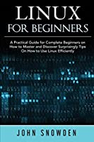 Linux for Beginners: A Practical Guide for Complete Beginners on How to Master and Discover Surprisingly Tips On How to Use Linux Efficiently