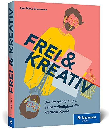 Frei und kreativ!: Das Handbuch für den Start in die Selbstständigkeit. Alles, was kreative Köpfe zu Existenzgründung, Businessplan, Akquise und Co. wissen müssen