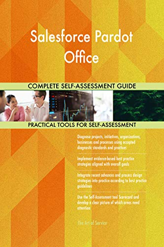 Salesforce Pardot Office All-Inclusive Self-Assessment - More than 700 Success Criteria, Instant Visual Insights, Comprehensive Spreadsheet Dashboard, Auto-Prioritized for Quick Results