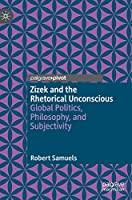 Zizek and the Rhetorical Unconscious: Global Politics, Philosophy, and Subjectivity
