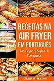 Receitas Na Air Fryer Em Português/ Air Fryer Recipes In Portuguese: Para Refeições Rápidas e Saudáveis