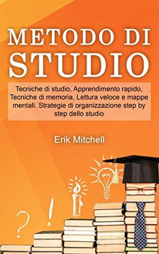 Metodo di studio: Tecniche di studio, Apprendimento rapido, Tecniche di memoria, Lettura veloce e mappe mentali. Strategie di organizzazione step by step dello studio