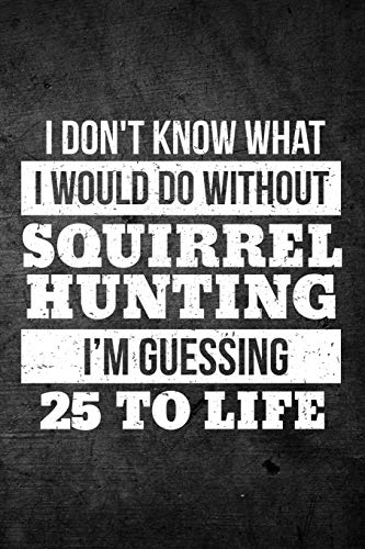 I Don't Know What I Would Do Without Squirrel Hunting I'm Guessing 25 To Life: Funny Hunting Journal For Hunters: Blank Lined Notebook For Hunt Season To Write Notes & Writing