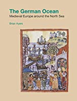 The German Ocean: Medieval Europe Around the North Sea (Studies in the Archaeology of Medieval Europe)