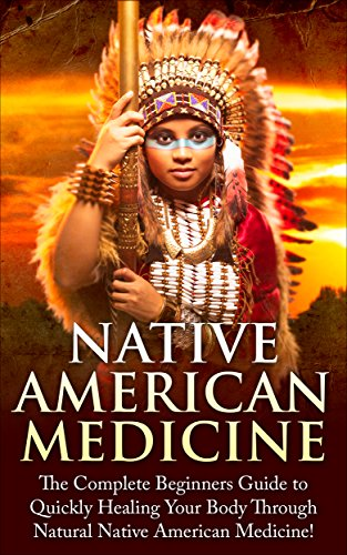 Native American Healing: The Complete Beginner's Guide to Healing Your Body Through Natural Native American Medicine (Native American Medicine - Native ... - Herbs - Eliminate Disease - Healing)