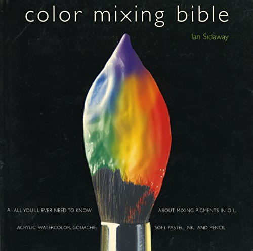 Color Mixing Bible: All You'll Ever Need to Know About Mixing Pigments in Oil, Acrylic, Watercolor, Gouache, Soft Pastel, Pencil, and Ink
