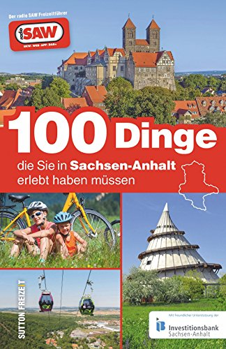 100 Dinge, die sie in Sachsen-Anhalt erlebt haben müssen, die 100 besten Ausflugstipps für Sachsen-Anhalt, zusammengestellt von den Radio SAW-Hörern: ... von radio SAW (Sutton Freizeit)