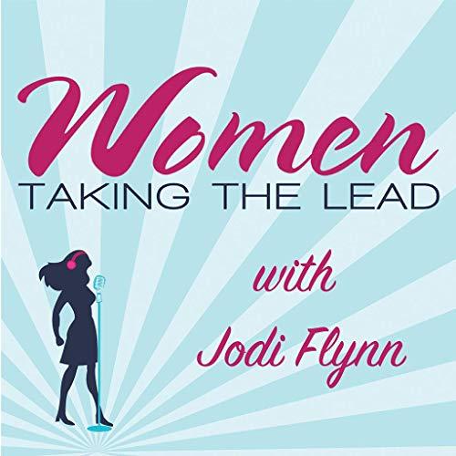 Women Taking the Lead with Jodi Flynn Podcast By Jodi Flynn   Executive Leadership Coach   Women Taking the Lead cover art