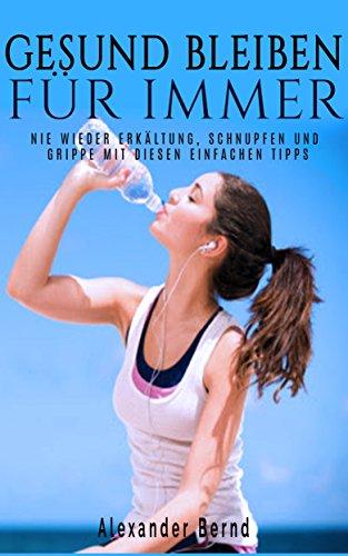 Gesund bleiben für immer: Nie wieder Erkältung, Schnupfen und Grippe mit diesen einfachen Tipps
