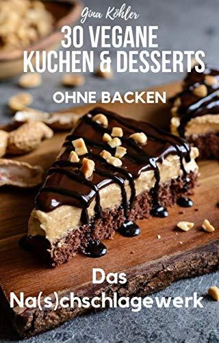 30 vegane Kuchen & Desserts - ohne Backen: Das vegane Na(s)chschlagewerk