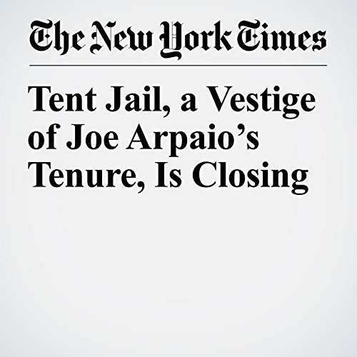Tent Jail, a Vestige of Joe Arpaio's Tenure, Is Closing copertina