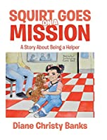 Squirt Goes on a Mission: A Story About Being a Helper