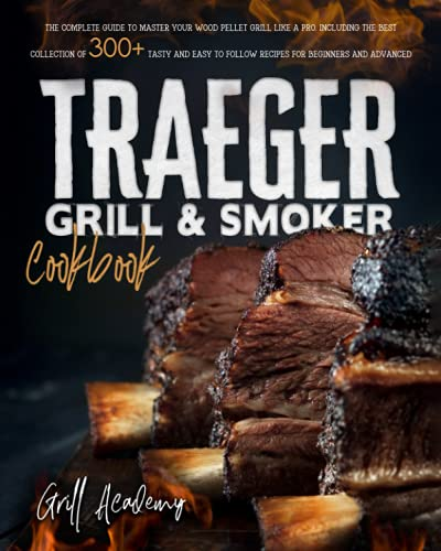Traeger Grill & Smoker Cookbook: The Complete Guide to Master Your Wood Pellet Grill Like a Pro. Including the Best Collection of 300+ Tasty and Easy to Follow Recipes for Beginners and Advanced Users