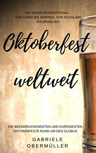 Oktoberfest weltweit: Die Wiesn international –  Von China bis Amerika, von Russland bis Brasilien.: Die beeindruckendsten und kuriosesten Oktoberfeste rund um den Globus.