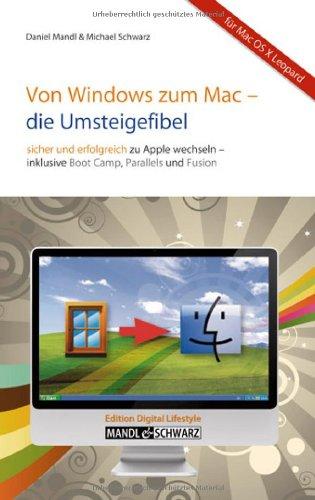 Von Windows zum Mac -- die Umsteigefibel: Sicher und erfolgreich auf Apple wechseln / mit Infos zu Boot Camp , Parallels Desktop , VMware Fusion & Co.