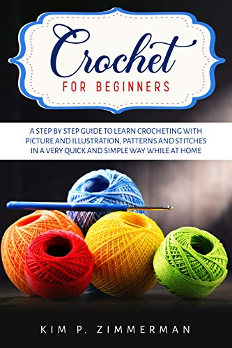 Crochet for beginners: a step by step guide to learn crocheting with picture and illustration, patterns and stitches in a very quick and simple way while at home by [Kim P. Zimmerman]