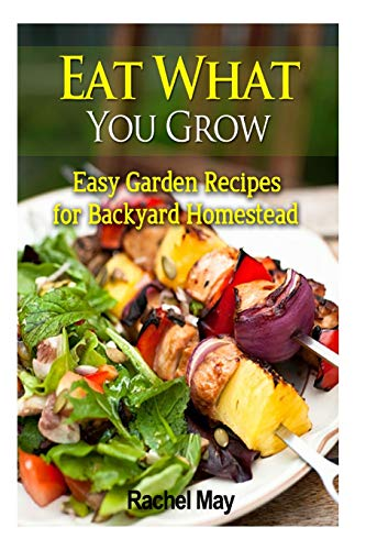 Best Prices! Eat What You Grow: Easy Garden Recipes for Backyard Homestead