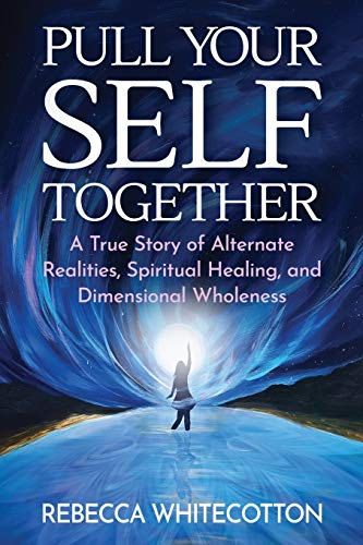 Pull Your Self Together: A True Story of Alternate Realities, Spiritual Healing, and Dimensional Wholeness