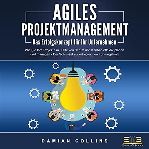 AGILES PROJEKTMANAGEMENT - Das Erfolgskonzept für Ihr Unternehmen: Wie Sie Ihre Projekte mit Hilfe von Scrum und Kanban effektiv planen und managen - Der Schlüssel zur erfolgreichen Führungskraft