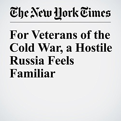 For Veterans of the Cold War, a Hostile Russia Feels Familiar cover art