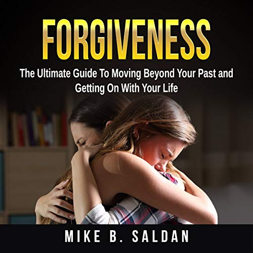 Forgiveness: The Ultimate Guide to Moving Beyond Your past and Getting on with Your Life audiobook cover art