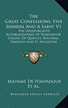 The Great Confessions, Five Sinners And A Saint V1: The Unexpurgated Autobiographies Of Pompadour, Cellini, De Quincey, Rousseau, Franklin And St. Augustine
