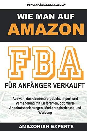 Wie man auf Amazon FBA für Anfänger verkauft: Auswahl des Gewinnerprodukts, Import und Verhandlung mit Lieferanten, optimierte Angebotsbeziehungen, Markenregistrierung und Werbung