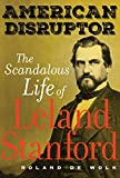 American Disruptor: The Scandalous Life of Leland Stanford (English Edition)
