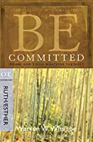 Be Committed: Doing God's Will Whatever the Cost: OT Commentary, Ruth/Esther