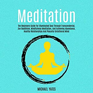 Meditation     The Beginners Guide for Illuminated Soul Through Transcendental, Zen Buddhism, Mindfulness Meditation, and Achieving Abundance, Healthy Relationships and Peaceful Untethered Mind              By:                                                                                                                                 Michael Yates                               Narrated by:                                                                                                                                 Chris Chappell                      Length: 3 hrs and 23 mins     25 ratings     Overall 5.0