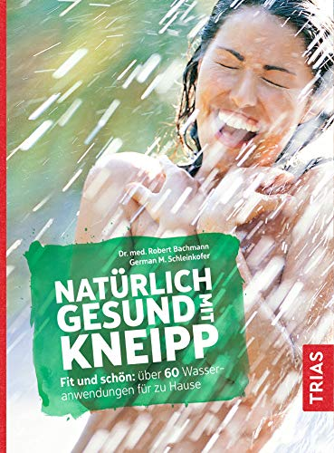Natürlich gesund mit Kneipp: Fit und schön: über 60 Wasseranwendungen für zu Hause